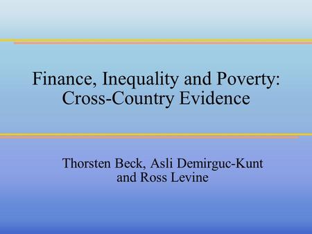 Finance, Inequality and Poverty: Cross-Country Evidence Thorsten Beck, Asli Demirguc-Kunt and Ross Levine.