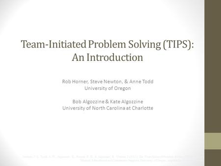 Team-Initiated Problem Solving (TIPS): An Introduction Rob Horner, Steve Newton, & Anne Todd University of Oregon Bob Algozzine & Kate Algozzine University.