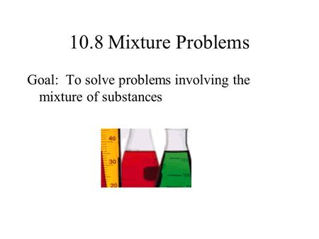 10.8 Mixture Problems Goal: To solve problems involving the mixture of substances.