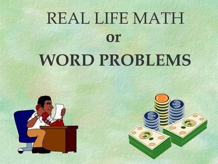 REAL LIFE MATH or WORD PROBLEMS There are 4 basic steps that can help you to solve word problems. 4.