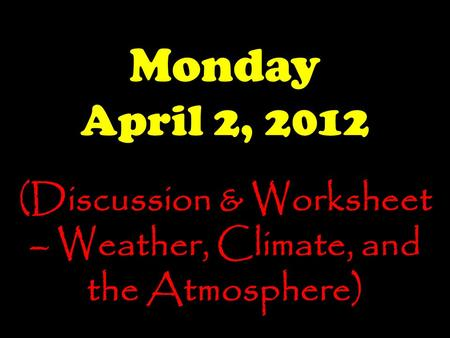 Monday April 2, 2012 (Discussion & Worksheet – Weather, Climate, and the Atmosphere)