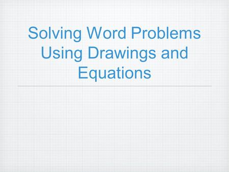 Solving Word Problems Using Drawings and Equations.
