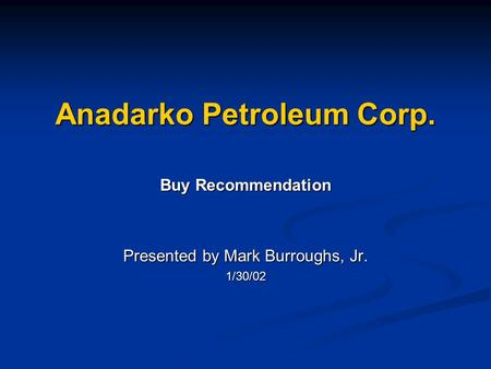 Anadarko Petroleum Corp. Buy Recommendation Presented by Mark Burroughs, Jr. 1/30/02.