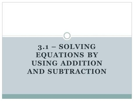 3.1 – SOLVING EQUATIONS BY USING ADDITION AND SUBTRACTION.