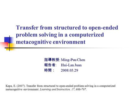 Transfer from structured to open-ended problem solving in a computerized metacognitive environment 指導教授 : Ming-Puu Chen 報告者 : Hui-Lan Juan 時間: 2008.03.29.