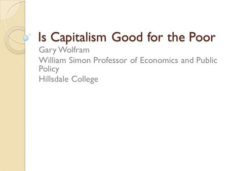 Is Capitalism Good for the Poor Gary Wolfram William Simon Professor of Economics and Public Policy Hillsdale College.