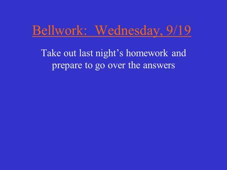 Bellwork: Wednesday, 9/19 Take out last night's homework and prepare to go over the answers.