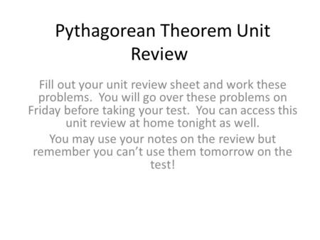 Pythagorean Theorem Unit Review Fill out your unit review sheet and work these problems. You will go over these problems on Friday before taking your test.