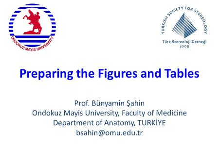 Preparing the Figures and Tables Prof. Bünyamin Şahin Ondokuz Mayis University, Faculty of Medicine Department of Anatomy, TURKİYE