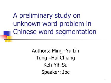 1 A preliminary study on unknown word problem in Chinese word segmentation Authors: Ming -Yu Lin Tung – Hui Chiang Keh-Yih Su Speaker: Jbc.