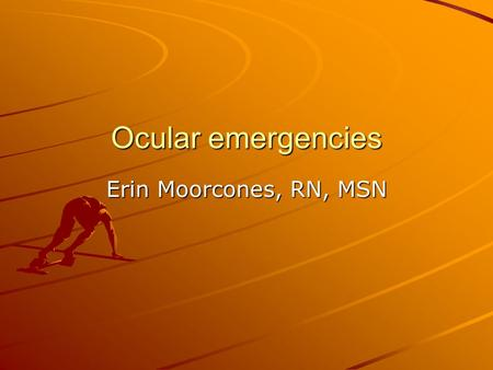 Ocular emergencies Erin Moorcones, RN, MSN.