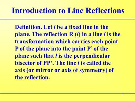 1 Introduction to Line Reflections Definition. Let l be a fixed line in the plane. The reflection R (l) in a line l is the transformation which carries.