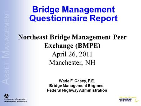 A SSET M ANAGEMENT Northeast Bridge Management Peer Exchange (BMPE) April 26, 2011 Manchester, NH Bridge Management Questionnaire Report Wade F. Casey,