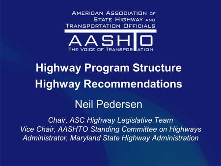 Highway Program Structure Highway Recommendations Neil Pedersen Chair, ASC Highway Legislative Team Vice Chair, AASHTO Standing Committee on Highways Administrator,