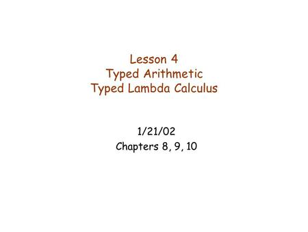 Lesson 4 Typed Arithmetic Typed Lambda Calculus 1/21/02 Chapters 8, 9, 10.