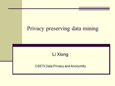 Privacy preserving data mining Li Xiong CS573 Data Privacy and Anonymity.