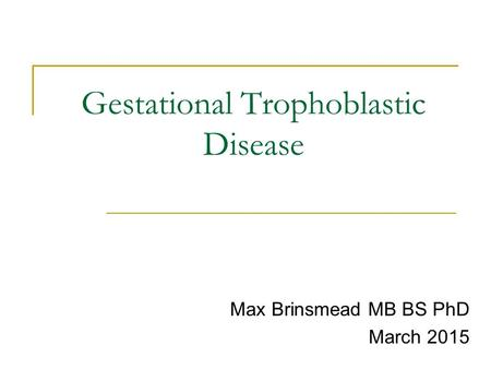 Gestational Trophoblastic Disease Max Brinsmead MB BS PhD March 2015.