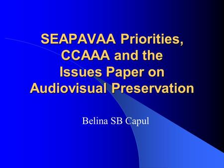SEAPAVAA Priorities, CCAAA and the Issues Paper on Audiovisual Preservation Belina SB Capul.