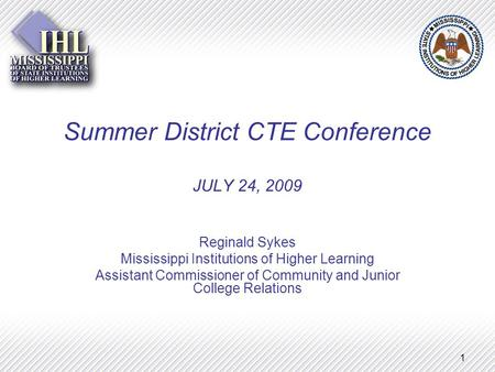 1 Summer District CTE Conference JULY 24, 2009 Reginald Sykes Mississippi Institutions of Higher Learning Assistant Commissioner of Community and Junior.