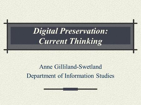 Digital Preservation: Current Thinking Anne Gilliland-Swetland Department of Information Studies.