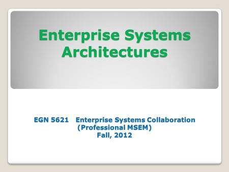 Enterprise Systems Architectures EGN 5621 Enterprise Systems Collaboration (Professional MSEM) Fall, 2012.