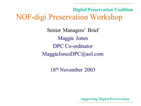 Digital Preservation Coalition Supporting Digital Preservation NOF-digi Preservation Workshop Senior Managers' Brief Maggie Jones DPC Co-ordinator