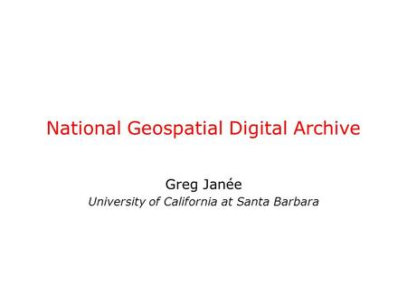 National Geospatial Digital Archive Greg Janée University of California at Santa Barbara.