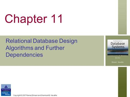 Copyright © 2007 Ramez Elmasri and Shamkant B. Navathe Chapter 11 Relational Database Design Algorithms and Further Dependencies.