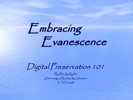 Embracing Evanescence Digital Preservation 101 By Becky Ryder University of Kentucky Libraries ETD 2004.