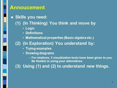 1 Annoucement n Skills you need: (1) (In Thinking) You think and move by Logic Definitions Mathematical properties (Basic algebra etc.) (2) (In Exploration)