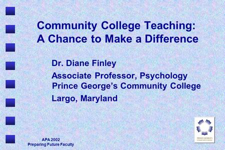 APA 2002 Preparing Future Faculty Community College Teaching: A Chance to Make a Difference Dr. Diane Finley Associate Professor, Psychology Prince George's.