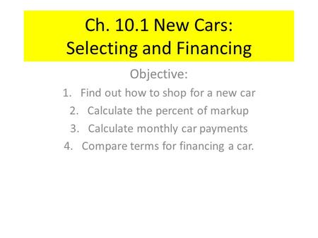 Ch. 10.1 New Cars: Selecting and Financing Objective: 1.Find out how to shop for a new car 2.Calculate the percent of markup 3.Calculate monthly car payments.
