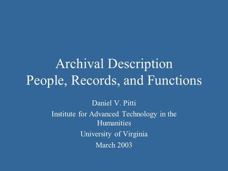 Archival Description People, Records, and Functions Daniel V. Pitti Institute for Advanced Technology in the Humanities University of Virginia March 2003.