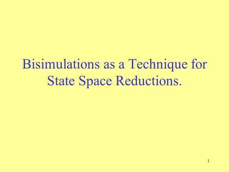 1 Bisimulations as a Technique for State Space Reductions.
