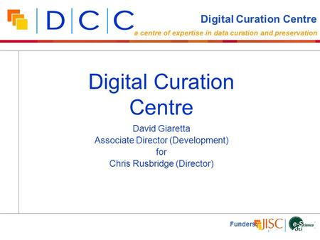 David Giaretta Associate Director (Development) for Chris Rusbridge (Director) Funders: Digital Curation Centre a centre of expertise in data curation.
