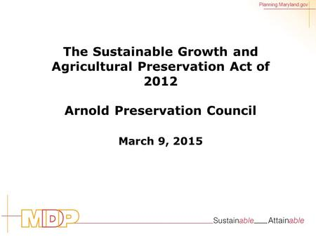 Planning.Maryland.gov The Sustainable Growth and Agricultural Preservation Act of 2012 Arnold Preservation Council March 9, 2015.