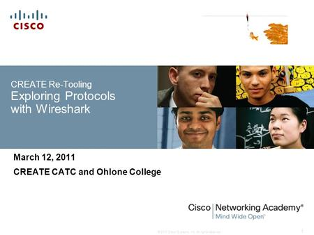 © 2010 Cisco Systems, Inc. All rights reserved. 1 CREATE Re-Tooling Exploring Protocols with Wireshark March 12, 2011 CREATE CATC and Ohlone College.