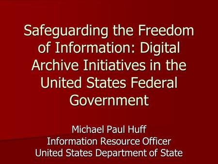 Safeguarding the Freedom of Information: Digital Archive Initiatives in the United States Federal Government Michael Paul Huff Information Resource Officer.