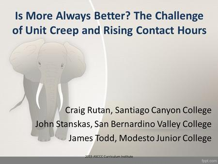Is More Always Better? The Challenge of Unit Creep and Rising Contact Hours Craig Rutan, Santiago Canyon College John Stanskas, San Bernardino Valley College.