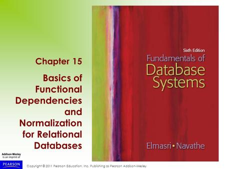 Copyright © 2011 Pearson Education, Inc. Publishing as Pearson Addison-Wesley Chapter 15 Basics of Functional Dependencies and Normalization for Relational.