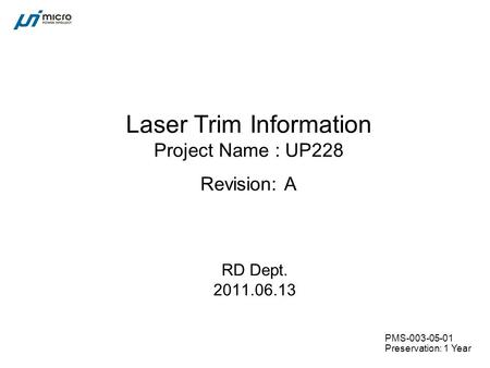 PMS-003-05-01 Preservation: 1 Year Laser Trim Information Project Name : UP228 Revision: A RD Dept. 2011.06.13.