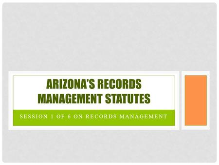 SESSION 1 OF 6 ON RECORDS MANAGEMENT ARIZONA'S RECORDS MANAGEMENT STATUTES.