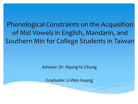 Phonological Constraints on the Acquisition of Mid Vowels in English, Mandarin, and Southern Min for College Students in Taiwan Advisor: Dr. Raung-fu Chung.