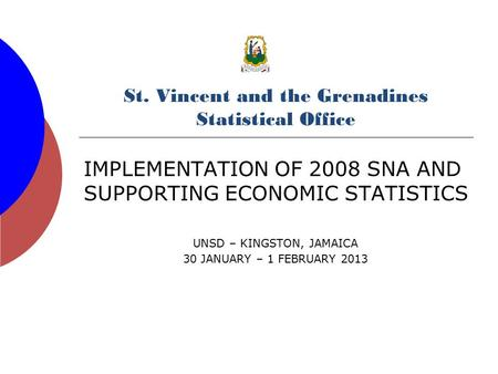 St. Vincent and the Grenadines Statistical Office IMPLEMENTATION OF 2008 SNA AND SUPPORTING ECONOMIC STATISTICS UNSD – KINGSTON, JAMAICA 30 JANUARY – 1.