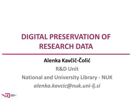 DIGITAL PRESERVATION OF RESEARCH DATA Alenka Kavčič-Čolić R&D Unit National and University Library - NUK