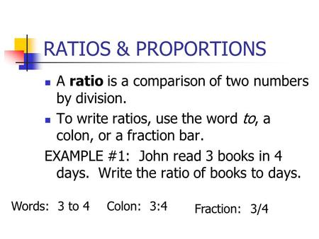 RATIOS & PROPORTIONS A ratio is a comparison of two numbers by division. To write ratios, use the word to, a colon, or a fraction bar. EXAMPLE #1: John.
