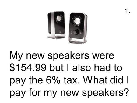 My new speakers were $154.99 but I also had to pay the 6% tax. What did I pay for my new speakers? 1.