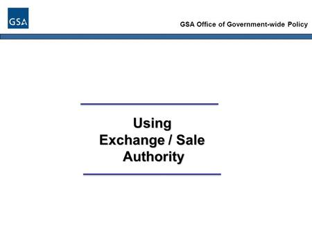 GSA Office of Government-wide Policy Using Exchange / Sale Authority Authority.