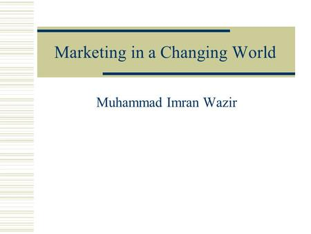 Marketing in a Changing World Muhammad Imran Wazir.