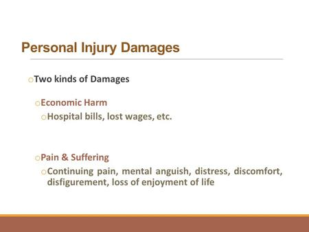 Personal Injury Damages o Two kinds of Damages o Economic Harm o Hospital bills, lost wages, etc. o Pain & Suffering o Continuing pain, mental anguish,